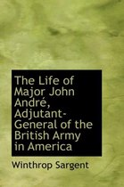 The Life of Major John Andre, Adjutant-General of the British Army in America