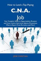 How to Land a Top-Paying C.N.A. Job: Your Complete Guide to Opportunities, Resumes and Cover Letters, Interviews, Salaries, Promotions, What to Expect From Recruiters and More