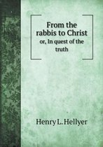 From the Rabbis to Christ Or, in Quest of the Truth