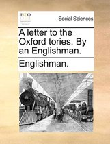 A Letter to the Oxford Tories. by an Englishman