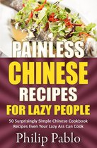 Painless Chinese Recipes For Lazy People: 50 Surprisingly Simple Chinese Cookbook Recipes Even Your Lazy Ass Can Cook