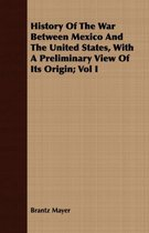 History Of The War Between Mexico And The United States, With A Preliminary View Of Its Origin; Vol I