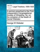 A Sermon Preached to the First Independent Congregational Society of Wheeling, Va. on the Occasion of the Death of Daniel Webster.