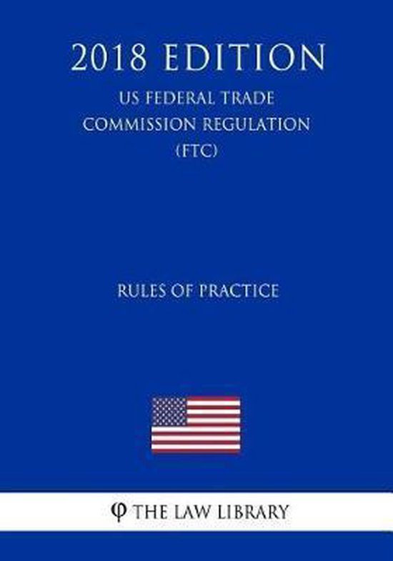 Rules of Practice (Us Federal Trade Commission Regulation) (Ftc) (2018 Edition)