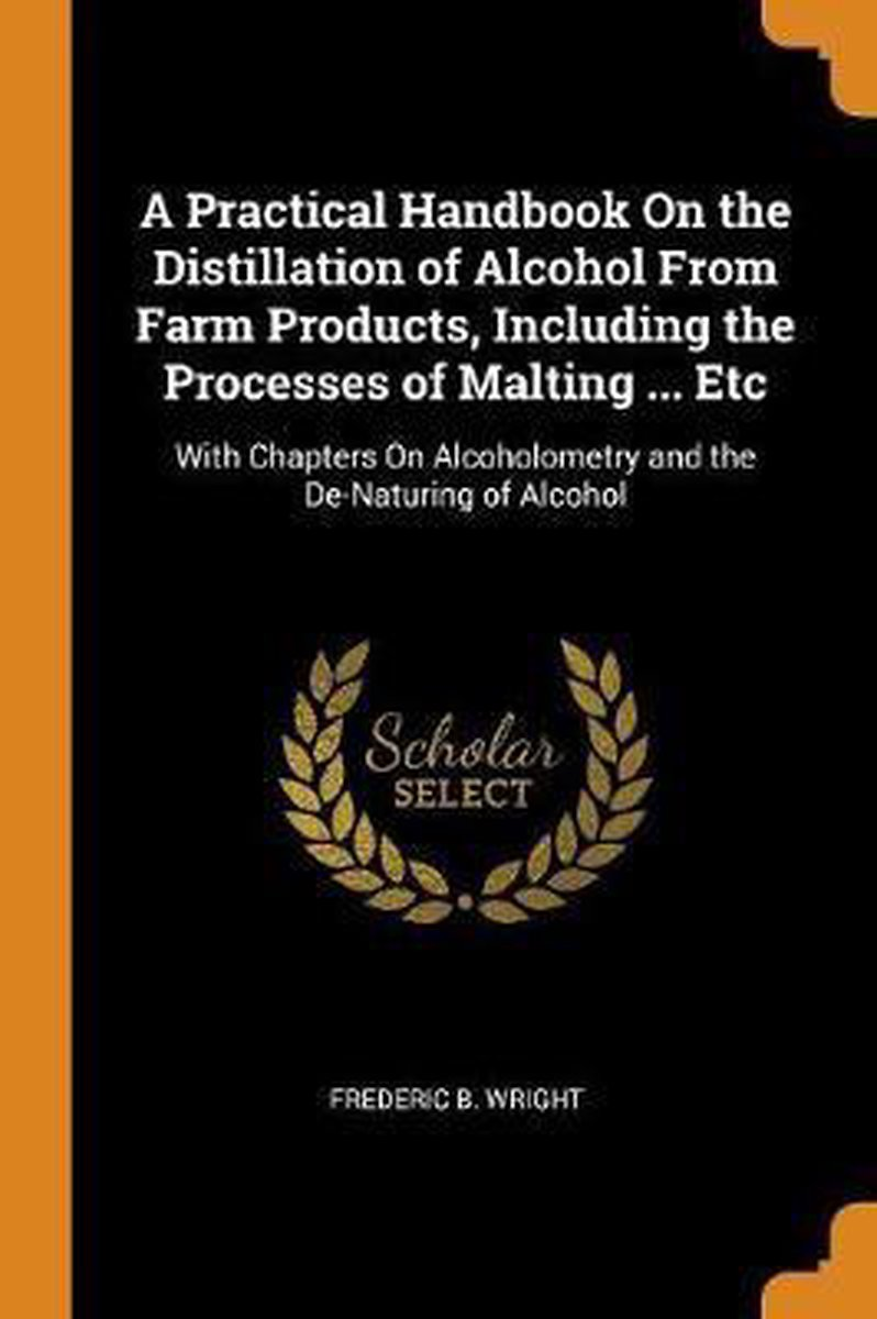 A Practical Handbook on the Distillation of Alcohol from Farm Products, Including the Processes of Malting ... Etc
