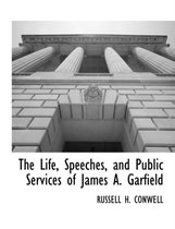 The Life, Speeches, and Public Services of James A. Garfield