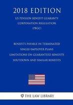 Benefits Payable in Terminated Single-Employer Plans - Limitations on Guaranteed Benefits - Shutdown and Similar Benefits (Us Pension Benefit Guaranty Corporation Regulation) (Pbgc) (2018 Edition)