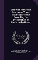 Left-Over Foods and How to Use Them, with Suggestions Regarding the Preservation of Foods in the Home;