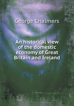 An Historical View of the Domestic Economy of Great Britain and Ireland