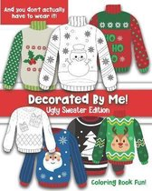 Decorated By Me! Ugly Sweater Edition: Coloring Book Fun For Kids and Adults