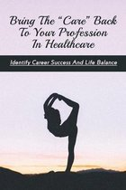 Bring The  Care  Back To Your Profession In Healthcare: Identify Career Success And Life Balance