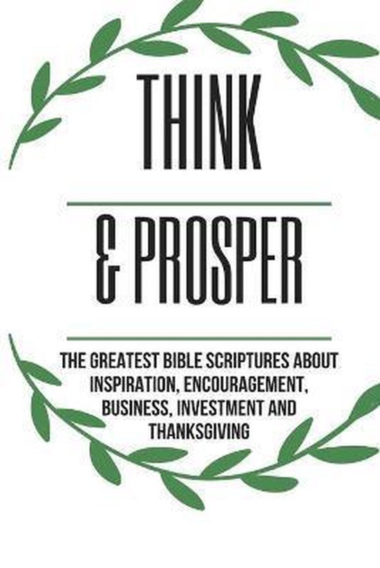 Think & Prosper: The Greatest Bible Scriptures About Inspiration, Encouragement, Business, Investment And Thanksgiving