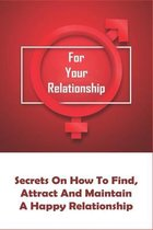 For Your Relationship: Secrets On How To Find, Attract And Maintain A Happy Relationship