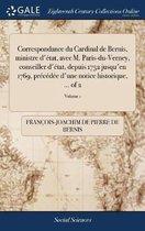 Correspondance Du Cardinal de Bernis, Ministre d' tat, Avec M. Paris-Du-Verney, Conseiller d' tat, Depuis 1752 Jusqu'en 1769, Pr c d e d'Une Notice Historique, ... of 2; Volume 1