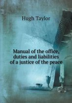 Manual of the Office, Duties and Liabilities of a Justice of the Peace
