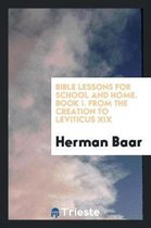 Bible Lessons for School and Home. Book I. from the Creation to Leviticus XIX