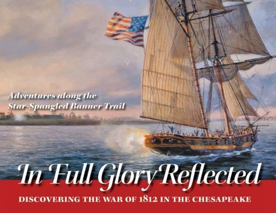 In Full Glory Reflected - Discovering the War of 1812 in the Chesapeake