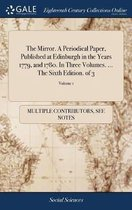 The Mirror. a Periodical Paper, Published at Edinburgh in the Years 1779, and 1780. in Three Volumes. ... the Sixth Edition. of 3; Volume 1