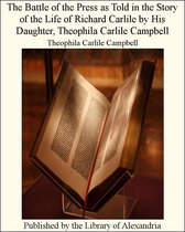 The Battle of the Press as Told in the Story of the Life of Richard Carlile by His Daughter, Theophila Carlile Campbell