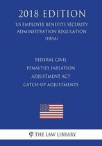 Federal Civil Penalties Inflation Adjustment ACT Catch-Up Adjustments (Us Employee Benefits Security Administration Regulation) (Ebsa) (2018 Edition)