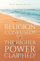 Religion Confused? Vs the Higher Power Clarified!