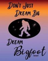Don't Just Dream Big Dream Bigfoot Notebook