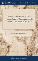 An Epitome of the History of Europe, from the Reign of Charlemagne, to the Beginning of the Reign of George III...