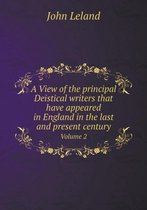 A View of the Principal Deistical Writers That Have Appeared in England in the Last and Present Century Volume 2