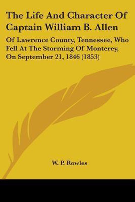 the Life and Character of Captain William B. Allen: of Lawrence County, Tennessee, Who Fell at the Storming of Monterey, on September 21, 1846 (1853)