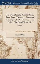The Whole Critical Works of Monr. Rapin. in Two Volumes. ... Translated Into English, by Basil Kennet, ... and Others. the Third Edition. of 2; Volume 1