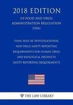 Final Rule Re Investigational New Drug Safety Reporting Requirements for Human Drug and Biological Products - Safety Reporting Requirements (Us Food and Drug Administration Regulation) (Fda) (2018 Edition)