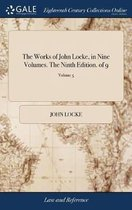 The Works of John Locke, in Nine Volumes. the Ninth Edition. of 9; Volume 5