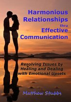 Harmonious Relationships thru Effective Communication: Resolving Issues by Healing and Dealing with Emotional Upsets