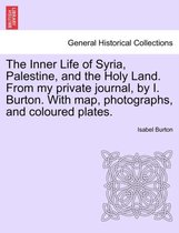 The Inner Life of Syria, Palestine, and the Holy Land. from My Private Journal, by I. Burton. with Map, Photographs, and Coloured Plates.