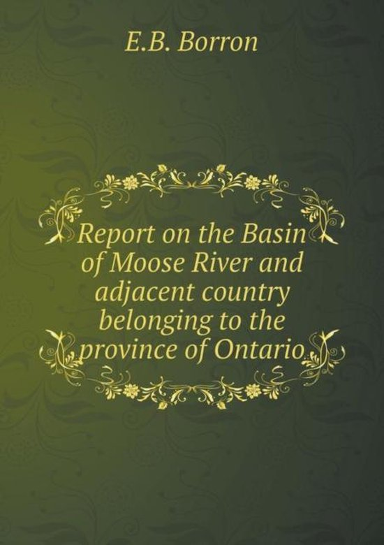 Report on the Basin of Moose River and Adjacent Country Belonging to the Province of Ontario