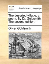 The Deserted Village, a Poem. by Dr. Goldsmith. the Second Edition