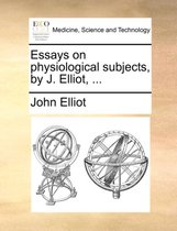 Essays on Physiological Subjects, by J. Elliot, ...