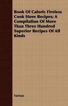 Book Of Caloric Fireless Cook Stove Recipes; A Compilation Of More Than Three Hundred Superior Recipes Of All Kinds