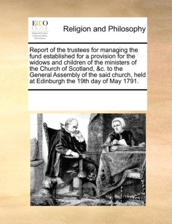 Boek cover Report of the Trustees for Managing the Fund Established for a Provision for the Widows and Children of the Ministers of the Church of Scotland, &c. to the General Assembly of the Said Church, Held at Edinburgh the 19th Day of May 1791. van Multiple Contributors (Paperback)