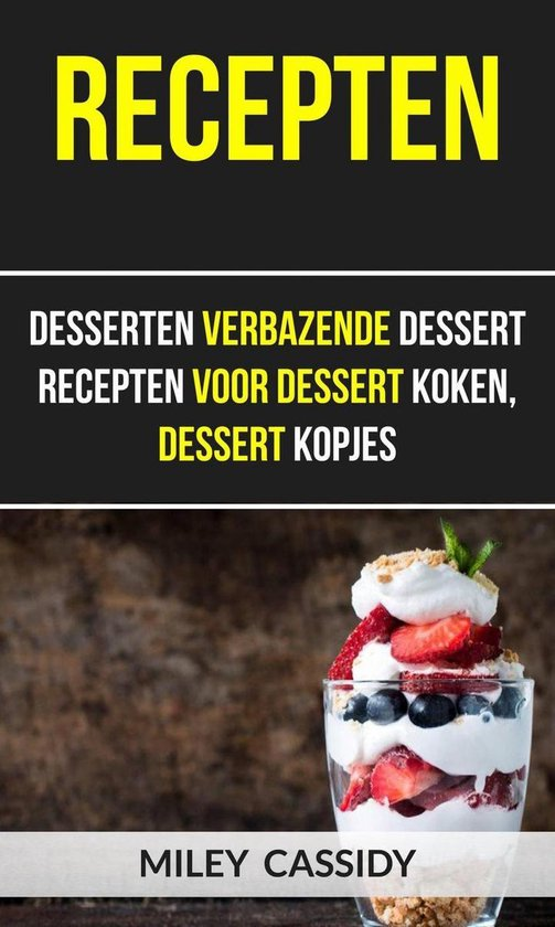 Recepten: Desserten Verbazende Dessert Recepten Voor Dessert Koken, Dessert Kopjes - Miley Cassidy |
