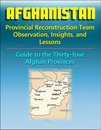 Afghanistan: Provincial Reconstruction Team Observations, Insights, and Lessons - Comprehensive Guide to Each of the Thirty-four Afghan Provinces