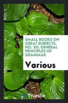 Small Books on Great Subiects, No. XII; General Principles of Grammar