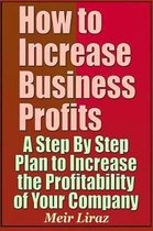 How to Increase Business Profits - A Step by Step Plan to Increase the Profitability of Your Company