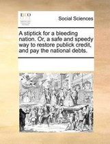 A Stiptick for a Bleeding Nation. Or, a Safe and Speedy Way to Restore Publick Credit, and Pay the National Debts.