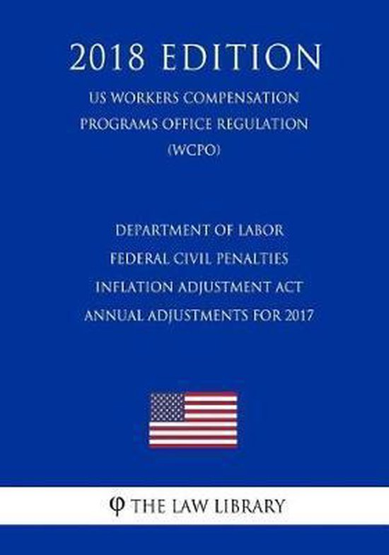 Department of Labor Federal Civil Penalties Inflation Adjustment ACT Annual Adjustments for 2017 (Us Workers Compensation Programs Office Regulation) (Wcpo) (2018 Edition)