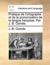 Pratique de L'Ortographe Et de La Prononciation de La Langue Francoise. Par J. B. Ozinde.