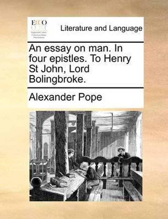 An Essay on Man. in Four Epistles. to Henry St John, Lord Bolingbroke.