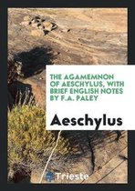 The Agamemnon of Aeschylus, with Brief English Notes by F.A. Paley