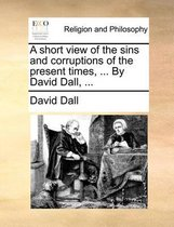A Short View of the Sins and Corruptions of the Present Times, ... by David Dall, ...