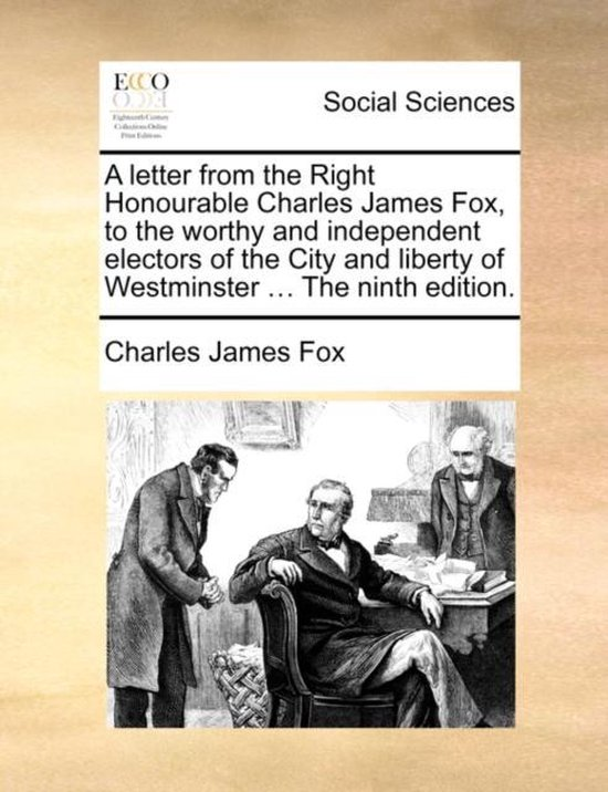 A Letter from the Right Honourable Charles James Fox, to the Worthy and Independent Electors of the City and Liberty of Westminster ... the Ninth Edition.